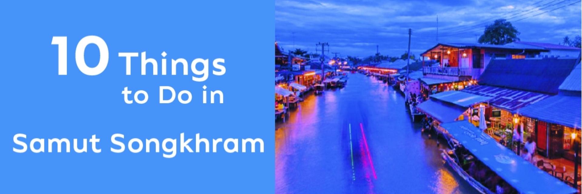 10 THINGS TO DO IN SAMUT SONGKHRAM
